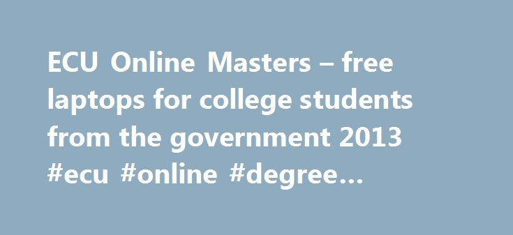 ECU Online Masters – free laptops for college students from the government 2013 #ecu #online #degree #programs http://alabama.nef2.com/ecu-online-masters-free-laptops-for-college-students-from-the-government-2013-ecu-online-degree-programs/  # The Online Masters Degree Program There are numerous masters degree programs that are available from different universities all over the world. The advancement of technology has made things easier for individuals who want to take a master degree but do…