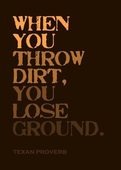 When you throw dirt, you lose ground - Texan Proverb