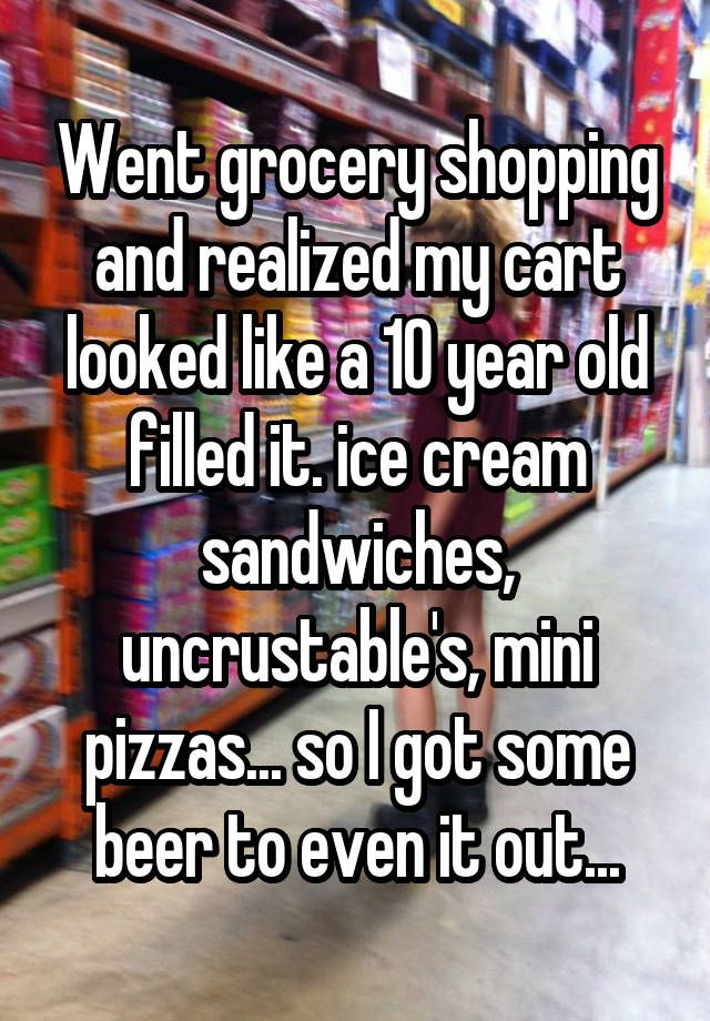 """""""Went grocery shopping and realized my cart looked like a 10 year old filled it. ice cream sandwiches, uncrustable's, mini pizzas... so I got some beer to even it out..."""""""