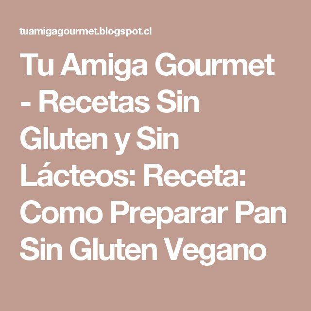 Tu Amiga Gourmet - Recetas Sin Gluten y Sin Lácteos: Receta: Como Preparar Pan Sin Gluten Vegano