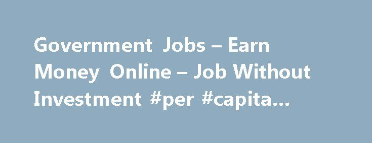 Government Jobs – Earn Money Online – Job Without Investment #per #capita #income http://incom.remmont.com/government-jobs-earn-money-online-job-without-investment-per-capita-income/  #earn online income # Make Money Online Part Time Online, Government Jobs Part-Time or Full-Time Jobs on Internet? Data Entry or Form Filling Jobs? Simple Online Computer Work? Online Work at your Flexible Time? Extra Source of Income on Internet? Are you Students or Unemployed? There are a number of companies…
