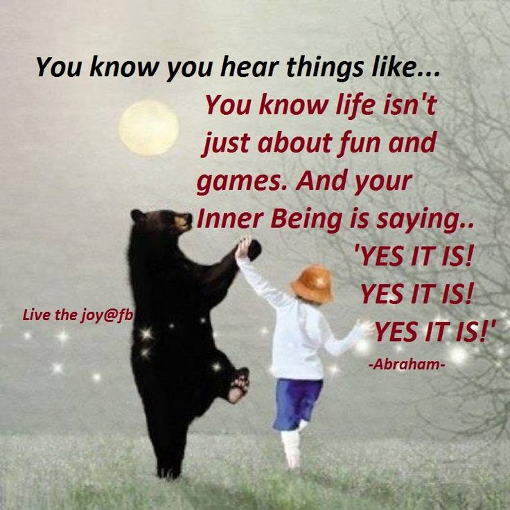 "You know you hear things like...You know life isn't just about fun & games. And you Inner Being is saying ""YES IT IS! YES IT IS! YES IT IS!  --Abraham Hicks"