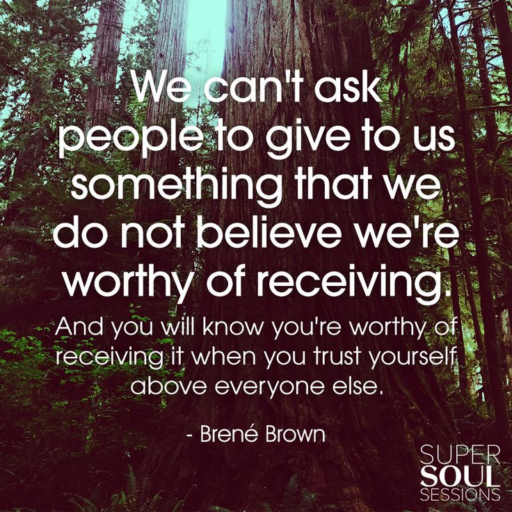 "Brene Brown Quote about Self-Worth                                    ""We can't ask people to give to us something that we do not believe we're worthy of receiving. And you will know you're worthy of receiving it when you trust yourself above everyone else."""