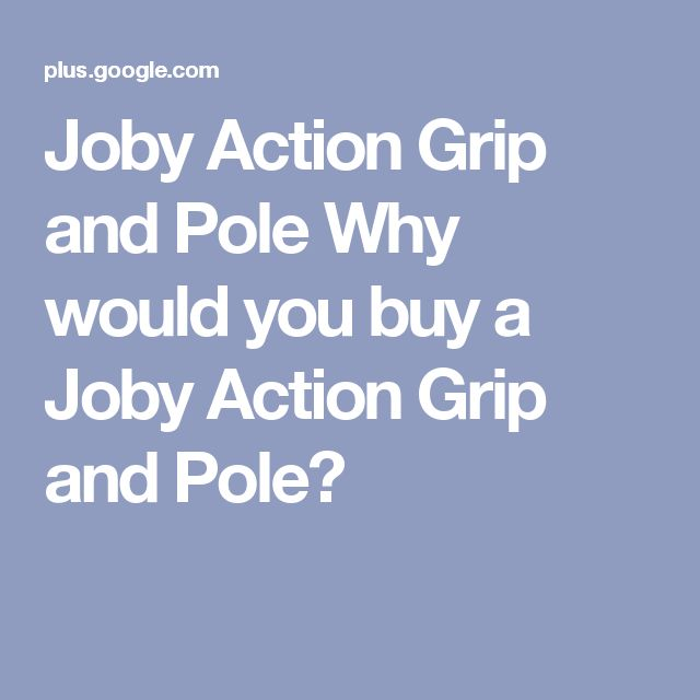 Joby Action Grip and Pole  Why would you buy a Joby Action Grip and Pole?
