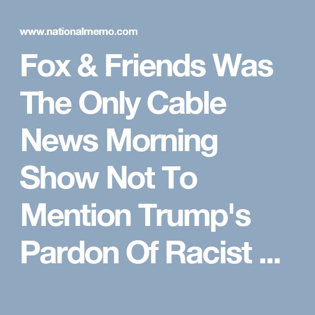 Fox & Friends Was The Only Cable News Morning Show Not To Mention Trump's Pardon Of Racist Sheriff Joe Arpaio
