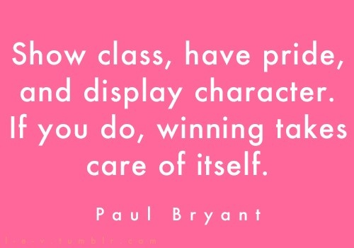 """""""Show class, have pride, and display character. If you do, winning takes care of itself."""" Paul Bryant"""