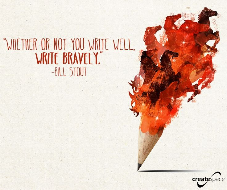 Whether or not you write well, write bravely.  ~ Bill Stout
