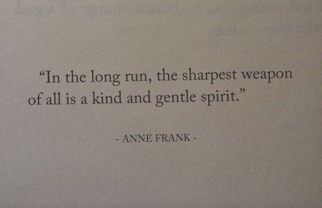 """In the long run, the sharpest weapon of all is a kind and gentle spirit"" -Anne Frank"