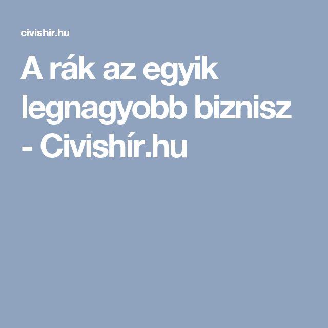 A rák az egyik legnagyobb biznisz - Civishír.hu