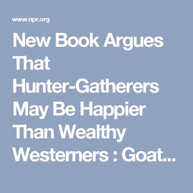 New Book Argues That Hunter-Gatherers May Be Happier Than Wealthy Westerners : Goats and Soda : NPR