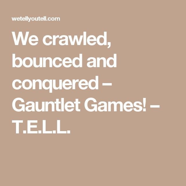 We crawled, bounced and conquered – Gauntlet Games! – T.E.L.L.