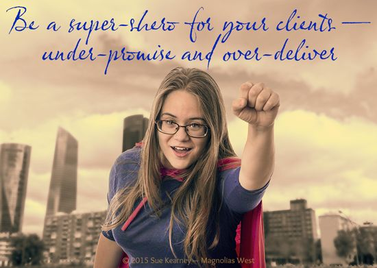 Be a super-shero for your clients. Under-promise and over-deliver.