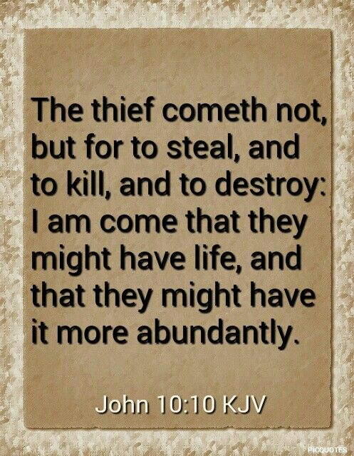 John 10:10 KJV The thief cometh not, but for to steal, and to kill, and to destroy: I am come that they might have life, and that they …