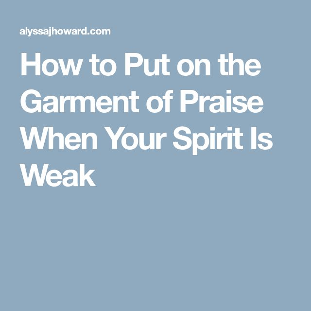 How to Put on the Garment of Praise When Your Spirit Is Weak