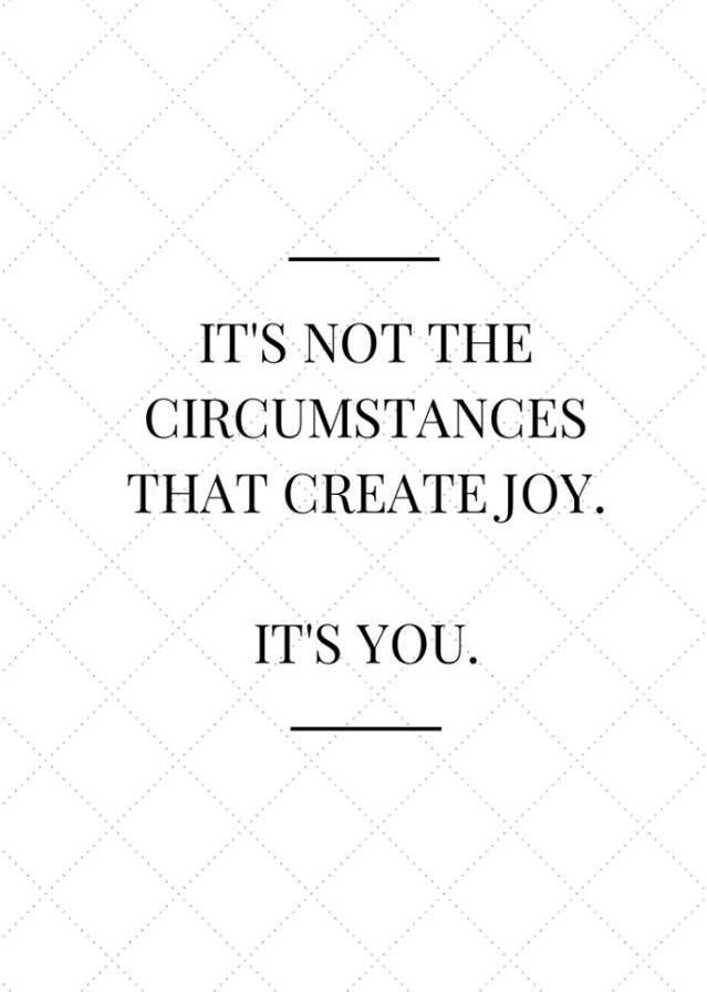 It's not the circumstances that create joy. It's you. You decide what everything that's going on in your life will mean. Choose happiness. #passiton