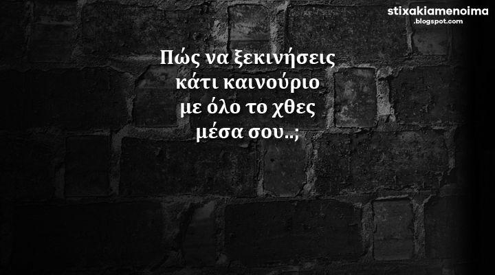 #stixakia #quotes Πώς να ξεκινήσεις κάτι καινούριο με όλο το χθες μέσα σου..;