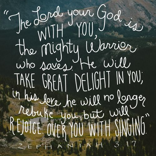 """The Lord your God is with you, the mighty warrior who saves. He will take great delight in you, in his love he will no longer rebuke you, but will rejoice over you with singing."" Zephaniah 3:17"