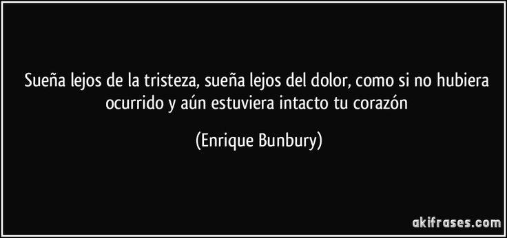 Sueña lejos de la tristeza, sueña lejos del dolor, como si no hubiera ocurrido y aún estuviera intacto tu corazón (Enrique Bunbury)
