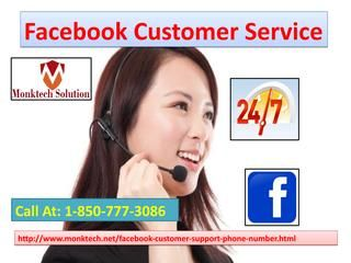 Why should I contact Facebook Customer Service 1-850-777-3086?	Online support,Know about Facebook,Chat sessions,Our Facebook customer service team's experts are one step away from you so dial 1-850-777-3086 to contact our experts. Visit-http://www.monktech.net/facebook-customer-support-phone-number.html