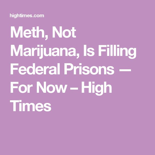 Meth, Not Marijuana, Is Filling Federal Prisons — For Now – High Times
