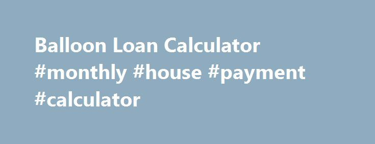 Balloon Loan Calculator #monthly #house #payment #calculator http://money.remmont.com/balloon-loan-calculator-monthly-house-payment-calculator/  #balloon mortgage calculator # Balloon Payment CalculatorWith Payment Schedule For that feature, please use the Time Value of Money Calculator. This calculator will support balloon loans and you ll be able to set origination date, payment dates and balloon date to any date desired. If you click on above link, scroll down the page and please see…
