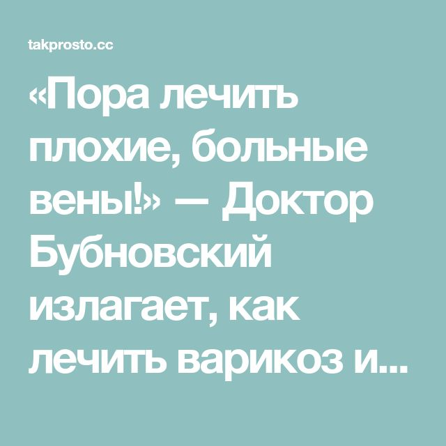«Пора лечить плохие, больные вены!» — Доктор Бубновский излагает, как лечить варикоз и как облегчить состояние...