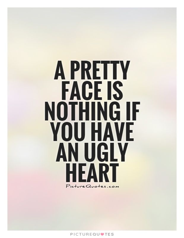 A pretty face is nothing if you have an ugly heart. Picture Quotes.