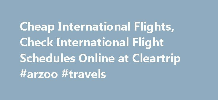 Cheap International Flights, Check International Flight Schedules Online at Cleartrip #arzoo #travels http://travel.nef2.com/cheap-international-flights-check-international-flight-schedules-online-at-cleartrip-arzoo-travels/  #cheapest international flights # International flight schedule Nothing better than a lavish trip to an exotic location abroad! However, planning this may be a tough task for many. Referring to different airlines, confusing international flight schedules, fluctuating…