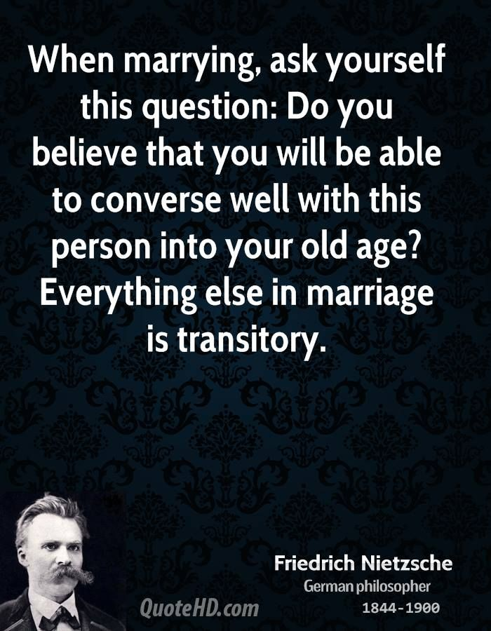 When marrying, ask yourself this question: Do you believe that you will be able to converse well with this person into your old age? Everything else in marriage is transitory. nietzsche quotes | Friedrich Nietzsche Marriage Quotes | QuoteHD