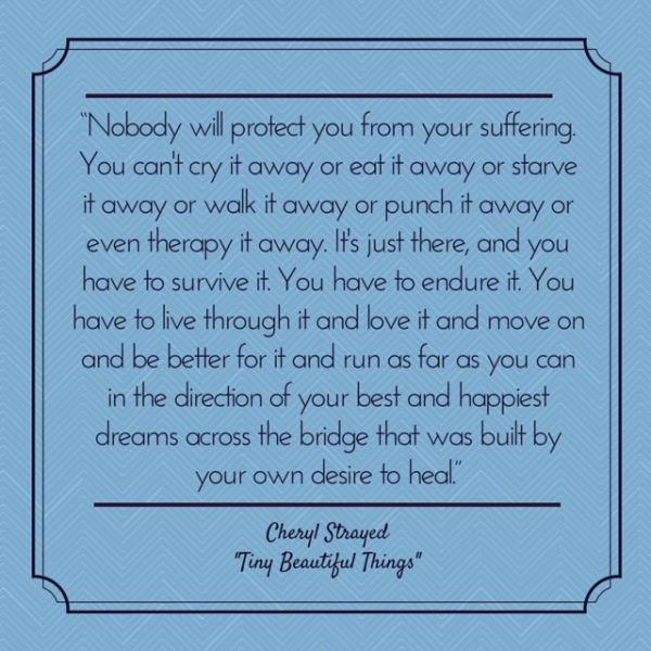 """Nobody will protect you from your suffering. You have to endure it. You have to live through it and love it and move on and be better for it and run as far as you can in the direction of your best and happiest dreams across the bridge that was built by your own desire to heal.""  - Cheryl Strayed, ""Tiny Beautiful Things: Advice on Love and Life from Dear Sugar"""