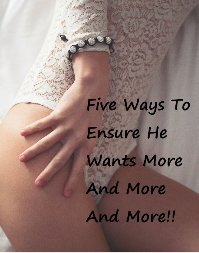 Five Ways to Ensure He Wants More And More And More And More