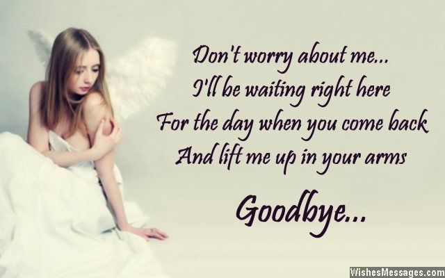Don't worry about me, I will be waiting right here for the day when you come back and lift me up in your arms. Goodbye. via WishesMessages.com