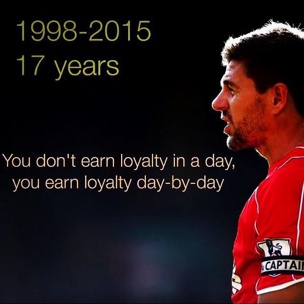 """""""You don't earn loyalty in a day, you earn loyalty day-by-day"""" - Steven Gerrard."""