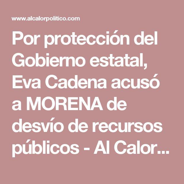 Por protección del Gobierno estatal, Eva Cadena acusó a MORENA de desvío de recursos públicos - Al Calor Político