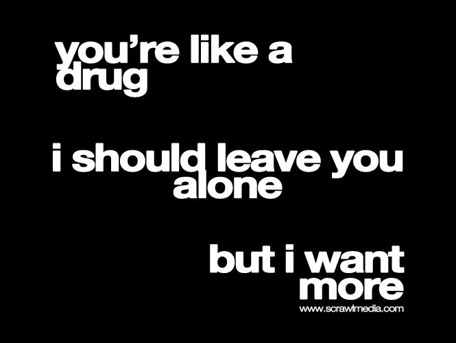 Youre Like A Drug quotes quote life love drugs sex