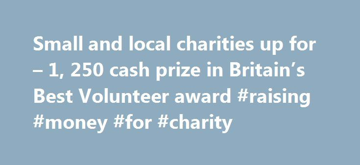 Small and local charities up for – 1, 250 cash prize in Britain's Best Volunteer award #raising #money #for #charity http://donate.nef2.com/small-and-local-charities-up-for-1-250-cash-prize-in-britains-best-volunteer-award-raising-money-for-charity/  #small charities # Small and local charities up for 1,250 cash prize in Britain's Best Volunteer award 2014 Markel UK, the specialist charity insurer and Small Charities Coalition, the support organisation for small charities, have come together…