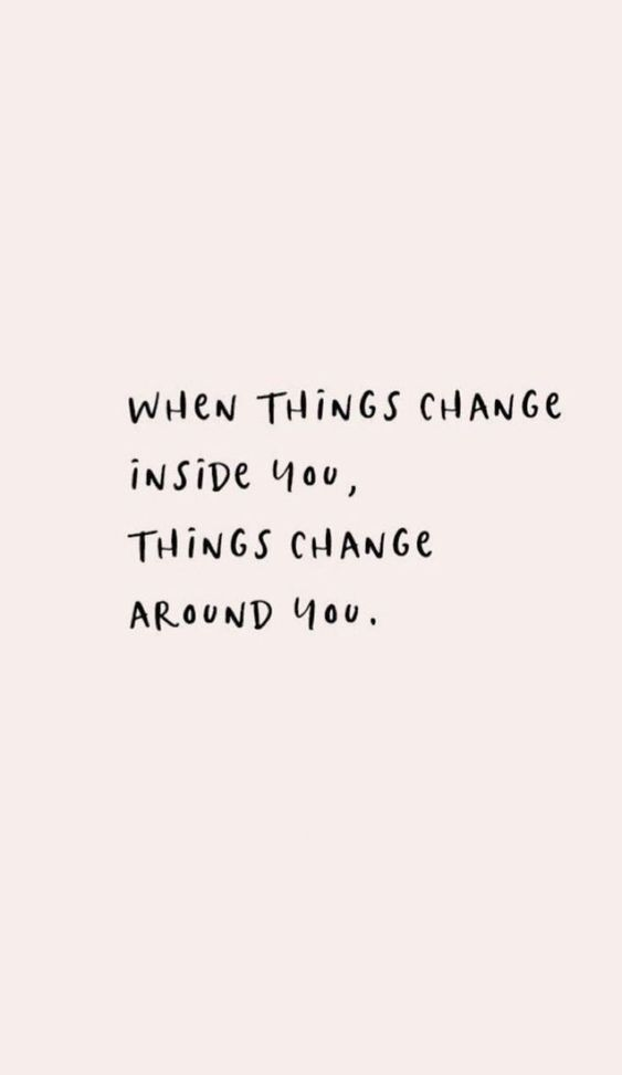 When things change inside you, things change around you.