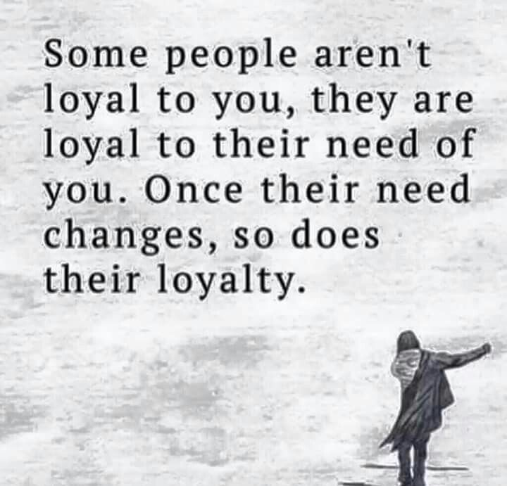 Some people aren't loyal to you, they are loyal to their need of you. Once their need changes, so does their loyalty. #notatruefriend