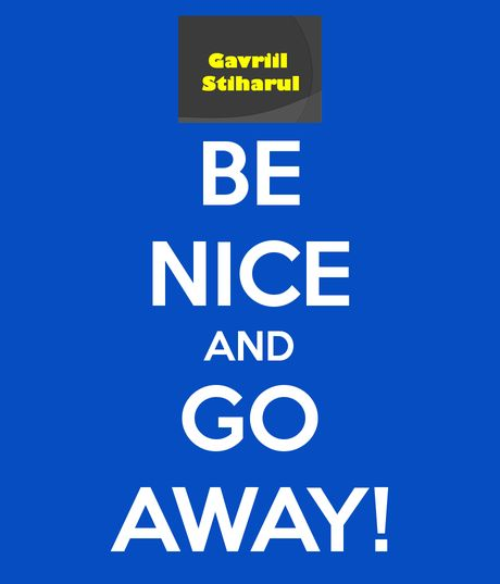 BE NICE AND GO AWAY!