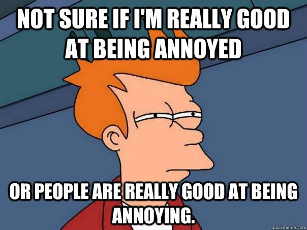 Not sure if I'm really good at being annoyed Or people are really good at being annoying.  Futurama Fry