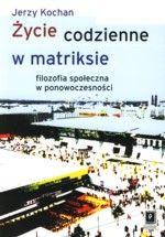 Wydawnictwo Naukowe Scholar :: :: ŻYCIE CODZIENNE W MATRIKSIE Filozofia społeczna w ponowoczesności