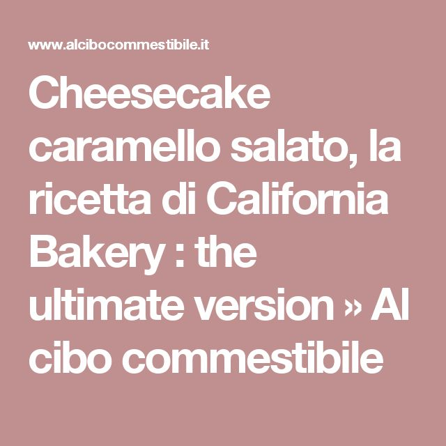 Cheesecake caramello salato, la ricetta di California Bakery : the ultimate version » Al cibo commestibile