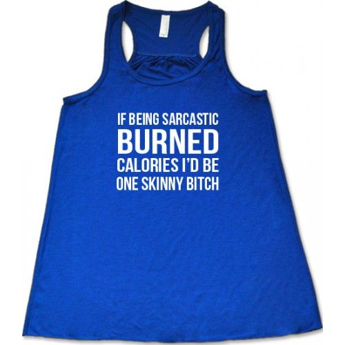 If Being Sarcastic Burned Calories I'd Be One Skinny Bitch Shirt - Crossfit Shirt Women - Workout Tank Top Funny