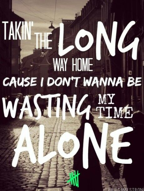 5sos lyrics long way home<<< I'm listening to this song now