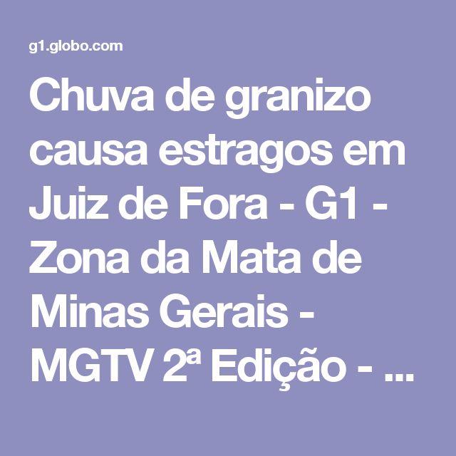 Chuva de granizo causa estragos em Juiz de Fora - G1 - Zona da Mata de Minas Gerais - MGTV 2ª Edição - Vídeos - Catálogo de Vídeos