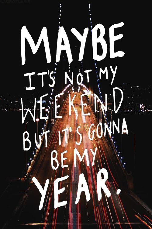 Maybe It's Not My Weekend But It's Gonna Be My Year Pictures, Photos, and Images for Facebook, Tumblr, Pinterest, and Twitter