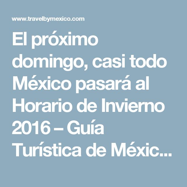 El próximo domingo, casi todo México pasará al Horario de Invierno 2016 – Guía Turística de México | Travel By México