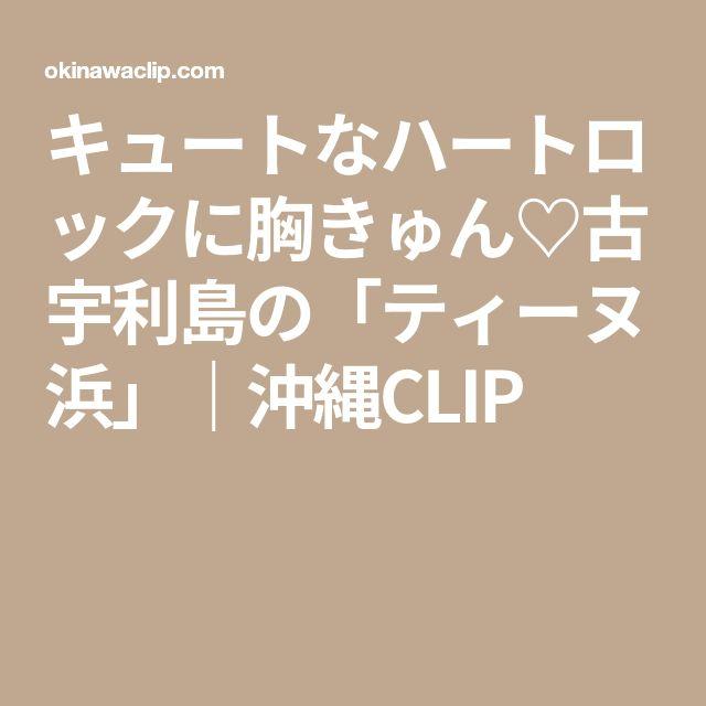 キュートなハートロックに胸きゅん♡古宇利島の「ティーヌ浜」|沖縄CLIP