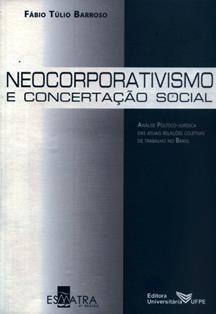 Neocorporativismo e concertação social : análise político-jurídica das atuais relações coletivas de trabalho no Brasil / Fábio Túlio Barroso. 348.7 B23N