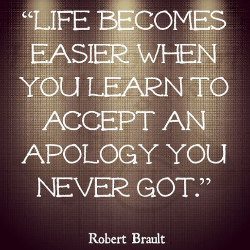 Life becomes easier when you learn to accept an apology you never got. ~ Robert Brault ~